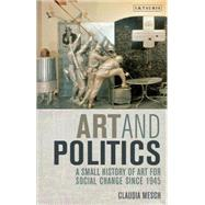 Art and Politics A Small History of Art for Social Change Since 1945 by Mesch, Claudia, 9781848851108