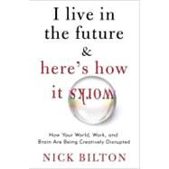 I Live in the Future and Here's How It Works : Why Your World, Work, and Brain Are Being Creatively Disrupted by Bilton, Nick, 9780307591111
