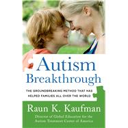 Autism Breakthrough The Groundbreaking Method That Has Helped Families All Over the World by Kaufman, Raun K., 9781250041111