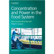Concentration and Power in the Food System Who Controls What We Eat? by Howard, Philip H.; Goodman, David; Goodman, Michael K., 9781472581112