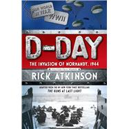 D-Day The Invasion of Normandy, 1944 [The Young Readers Adaptation] by Atkinson, Rick, 9781627791113