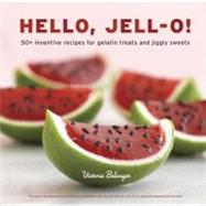Hello, Jell-O! : 50+ Inventive Recipes for Gelatin Treats and Jiggly Sweets by Belanger, Victoria; D'Apice, Raquel (CON); Cao, Angie, 9781607741114