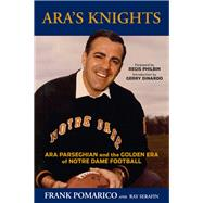 Ara's Knights: Ara Parseghian and the Golden Era of Notre Dame Football by Pomarico, Frank; Serafin, Ray; Philbin, Regis; Di Nardo, Gerry, 9781629371115