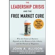 The Leadership Crisis and the Free Market Cure: Why the Future of Business Depends on the Return to Life, Liberty, and the Pursuit of Happiness by Allison, John A., 9780071831116