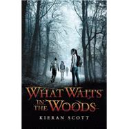 What Waits in the Woods by Scott, Kieran, 9780545691116