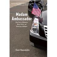 Madam Ambassador: Three Years of Diplomacy, Dinner Parties, and Democracy in Budapest by Kounalakis, Eleni, 9781620971116