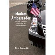 Madam Ambassador: Three Years of Diplomacy, Dinner Parties, and Democracy in Budapest by Kounalakis, Eleni, 9781620971116