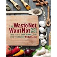 The Waste Not, Want Not Cookbook Save Food, Save Money and Save the Planet by Chavich, Cinda, 9781771511117
