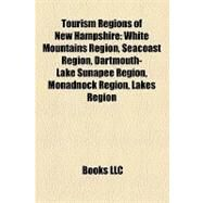 Tourism Regions of New Hampshire : White Mountains Region, Seacoast Region, Dartmouth-Lake Sunapee Region, Monadnock Region, Lakes Region by , 9781158281121