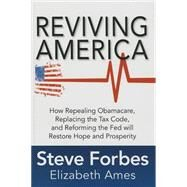Reviving America: How Repealing Obamacare, Replacing the Tax Code and Reforming The Fed will Restore Hope and Prosperity by Forbes, Steve; Ames, Elizabeth, 9781259641121