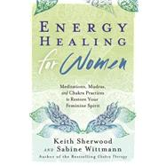 Energy Healing for Women: Meditations, Mudras, and Chakra Practices to Restore Your Feminine Spirit by Sherwood, Keith; Wittmann, Sabine, 9780738741123