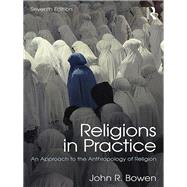 Religions in Practice: An Approach to the Anthropology of Religion by Bowen; John R., 9781138221123
