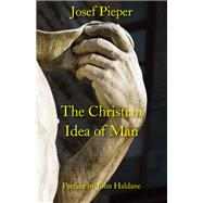 The Christian Idea of Man by Pieper, Josef; Haldane, John; Farrelly, Dan, 9781587311123