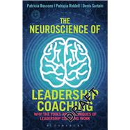 The Neuroscience of Leadership Coaching Why the Tools and Techniques of Leadership Coaching Work by Bossons, Patricia; Riddell, Patricia; Sartain, Denis, 9781472911124