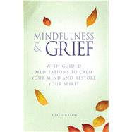 Mindfulness & Grief: With Guided Mediatations to Calm Your Mind and Restore Your Spirit by Stang, Heather, 9781782491125