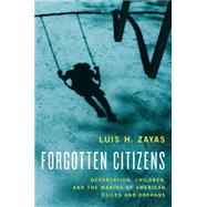 Forgotten Citizens Deportation, Children, and the Making of American Exiles and Orphans by Zayas, Luis, 9780190211127