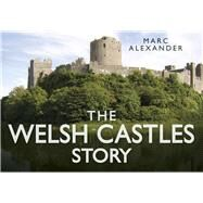 The Welsh Castles Story by Alexander, Marc, 9780752491127
