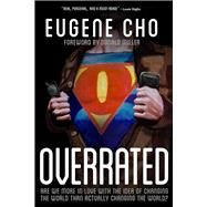 Overrated Are We More in Love with the Idea of Changing the World Than Actually Changing the World? by Cho, Eugene, 9780781411127