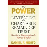 The Power of Leveraging the Charitable Remainder Trust Your Secret Weapon Against the War on Wealth by Nigito, Daniel, 9780470541128