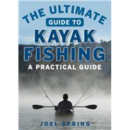 The Ultimate Guide to Kayak Fishing by Spring, Joel, 9781510711129