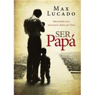 Ser papá / To Be A Dad: Saboreando Esos Momentos Dados Por Dios / Savoring Moments Given by God by Lucado, Max, 9780718001131