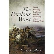The Perilous West: Seven Amazing Explorers and the Founding of the Oregon Trail by Morris, Larry E., 9781442211131