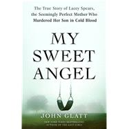 My Sweet Angel The True Story of Lacey Spears, the Seemingly Perfect Mother Who Murdered Her Son in Cold Blood by Glatt, John, 9781250071132