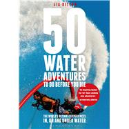 50 Water Adventures To Do Before You Die The world's ultimate experiences in, on and under water by Ditton, Lia, 9781472901132