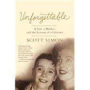Unforgettable A Son, a Mother, and the Lessons of a Lifetime by Simon, Scott, 9781250061133