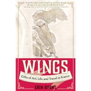 Wings Gifts of Art, Life, and Travel in France by Byrne, Erin, 9781609521134