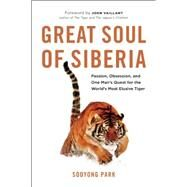 Great Soul of Siberia Passion, Obsession, and One Man's Quest for the World's Most Elusive Tiger by Park, Sooyong; Vaillant, John, 9781771641135