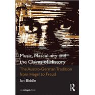 Music, Masculinity and the Claims of History: The Austro-German Tradition from Hegel to Freud by Biddle,Ian, 9781138261136