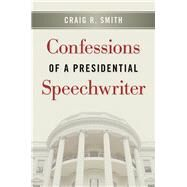 Confessions of a Presidential Speechwriter by Smith, Craig R., 9781611861136