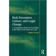 Risk Perception, Culture, and Legal Change: A Comparative Study on Food Safety in the Wake of the Mad Cow Crisis by Ferrari,Matteo, 9781138251137