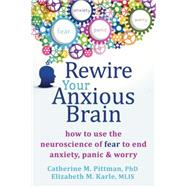 Rewire Your Anxious Brain by Pittman, Catherine M., Ph.D.; Karle, Elizabeth M., 9781626251137