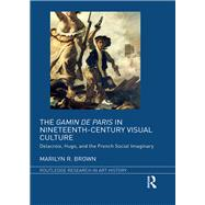 The Gamin de Paris in Nineteenth-Century Visual Culture: Delacroix, Hugo, and the French Social Imaginary by Brown; Marilyn R., 9781138231139