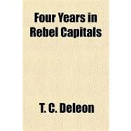 Four Years in Rebel Capitals by Deleon, T. C., 9781153771139