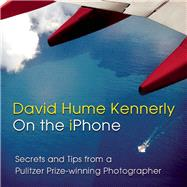 David Hume Kennerly On the iPhone Secrets and Tips from a Pulitzer Prize-winning Photographer by Kennerly, David Hume; O'Neill, Ed, 9781939621139