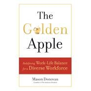 The Golden Apple: Redefining Work-Life Balance for a Diverse Workforce by Donovan,Mason, 9781629561141