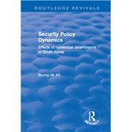 Security Policy Dynamics: Effects of Contextual Determinants to South Korea by Kil,Byung-ok, 9781138701144