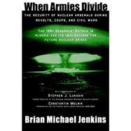 When Armies Divide: The Security of Nuclear Arsenals During Revolts, Coups, and Civil Wars by Brian Michael Jenkins, 9780989161145
