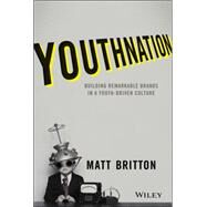 Youthnation: Building Remarkable Brands in a Youth-driven Culture by Britton, Matthew, 9781118981146
