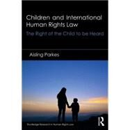 Children and International Human Rights Law: The Right of the Child to be Heard by Parkes; Aisling, 9781138921146