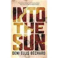 Into the Sun A Novel by Béchard, Deni Ellis, 9781571311146