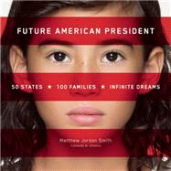 Future American President 50 States, 100 Families, Infinite Dreams by Smith, Matthew Jordan, 9781939621146
