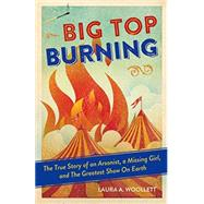 Big Top Burning: The True Story of an Arsonist, a Missing Girl, and the Greatest Show on Earth by Woollett, Laura A., 9781613731147
