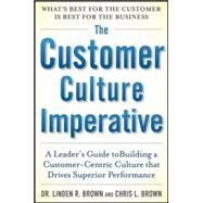 The Customer Culture Imperative: A Leader's Guide to Driving Superior Performance by Brown, Linden; Brown, Christopher, 9780071821148