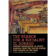 The Search for a Socialist El Dorado: Finnish Immigration to Soviet Karelia from the United States and Canada in the 1930s by Golubev, Alexey; Takala, Irina, 9781611861150