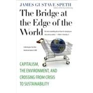 The Bridge at the Edge of the World; Capitalism, the Environment, and Crossing from Crisis to Sustainability by James Gustave Speth, 9780300151152