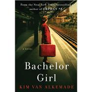 Bachelor Girl A Novel by the Author of Orphan #8 by Alkemade, Kim Van, 9781501191152